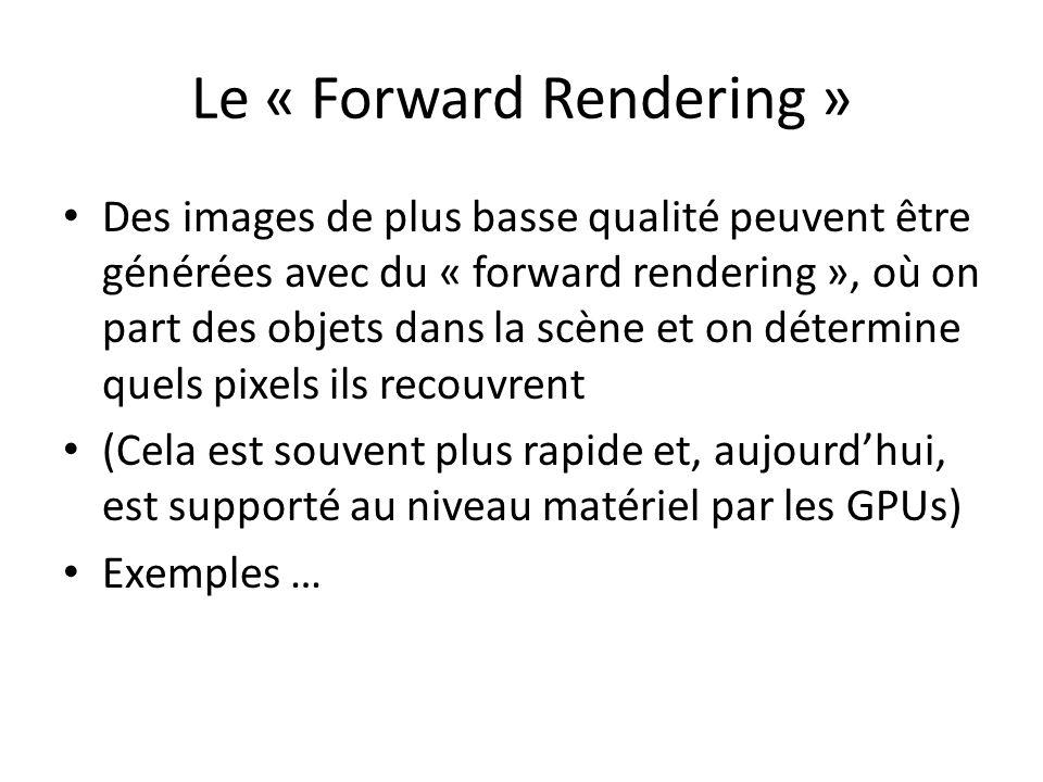 Le « Forward Rendering » Des images de plus basse qualité peuvent être générées avec du « forward rendering », où on part des objets dans la scène et