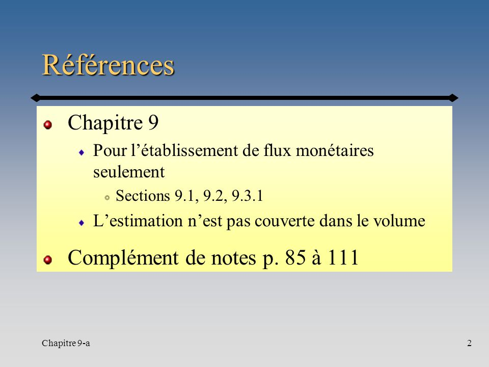 Chapitre 9-a2 Références Chapitre 9 Pour létablissement de flux monétaires seulement Sections 9.1, 9.2, 9.3.1 Lestimation nest pas couverte dans le vo