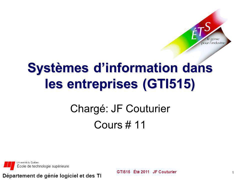 Département de génie logiciel et des TI Université du Québec École de technologie supérieure Systèmes dinformation dans les entreprises (GTI515) Chargé: JF Couturier Cours # 11 1 GTI515 Été 2011 JF Couturier