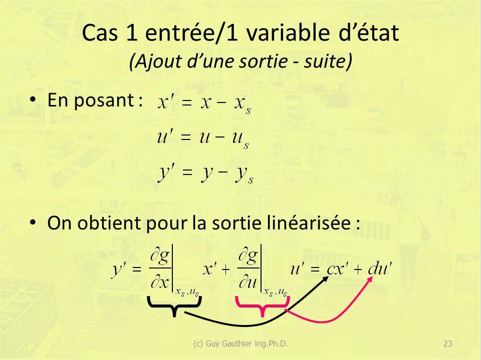 Cas 1 entrée/1 variable détat (Ajout dune sortie - suite) En posant : On obtient pour la sortie linéarisée : 23(c) Guy Gauthier ing.Ph.D.
