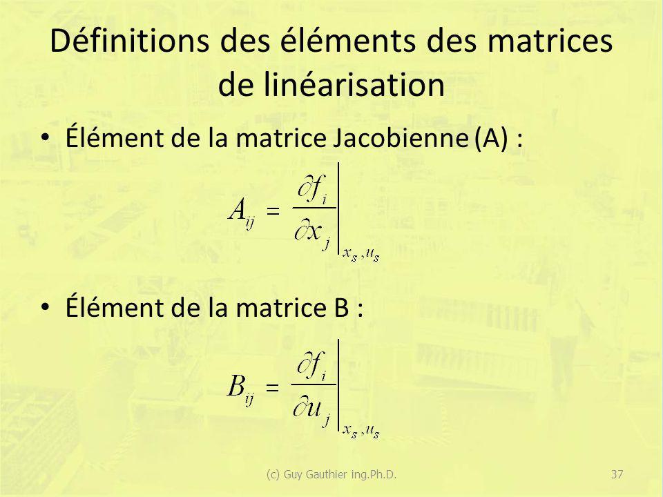 Définitions des éléments des matrices de linéarisation Élément de la matrice Jacobienne (A) : Élément de la matrice B : 37(c) Guy Gauthier ing.Ph.D.
