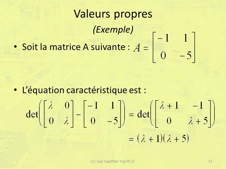 Valeurs propres (Exemple) Soit la matrice A suivante : Léquation caractéristique est : 51(c) Guy Gauthier ing.Ph.D.