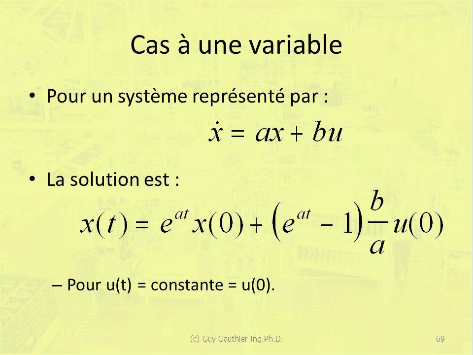 Cas à une variable Pour un système représenté par : La solution est : – Pour u(t) = constante = u(0). 69(c) Guy Gauthier ing.Ph.D.