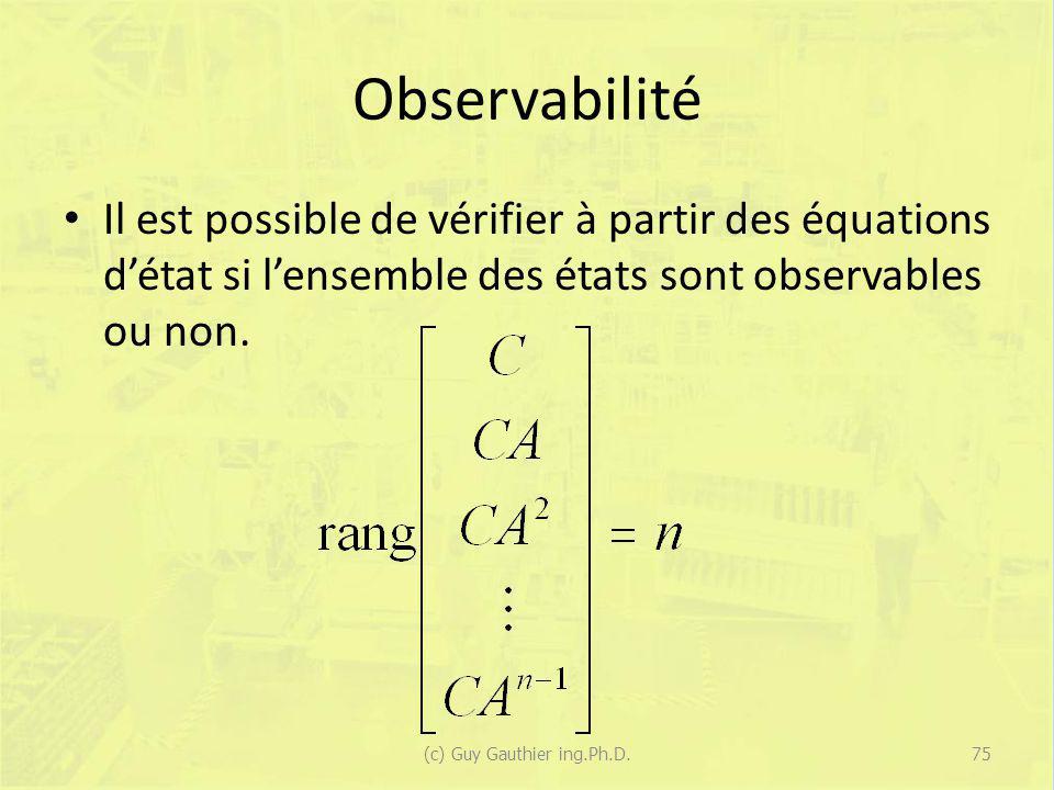 Observabilité Il est possible de vérifier à partir des équations détat si lensemble des états sont observables ou non. 75(c) Guy Gauthier ing.Ph.D.