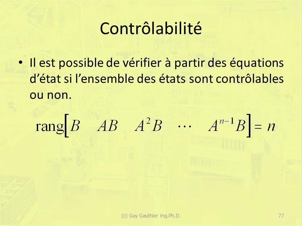 Contrôlabilité Il est possible de vérifier à partir des équations détat si lensemble des états sont contrôlables ou non. 77(c) Guy Gauthier ing.Ph.D.