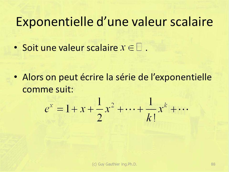 Exponentielle dune valeur scalaire Soit une valeur scalaire. Alors on peut écrire la série de lexponentielle comme suit: 88(c) Guy Gauthier ing.Ph.D.