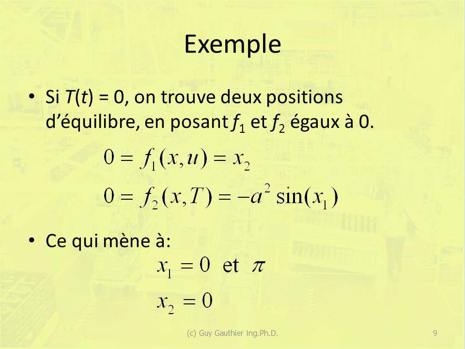 Exemple Si T(t) = 0, on trouve deux positions déquilibre, en posant f 1 et f 2 égaux à 0. Ce qui mène à: (c) Guy Gauthier ing.Ph.D.9