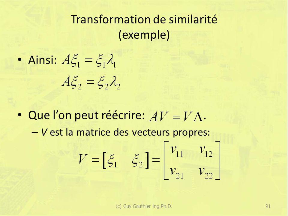 Transformation de similarité (exemple) Ainsi: Que lon peut réécrire:. – V est la matrice des vecteurs propres: 91(c) Guy Gauthier ing.Ph.D.
