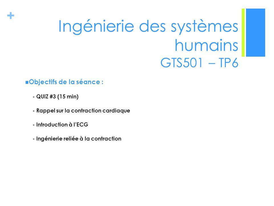 + Ingénierie des systèmes humains GTS501 – TP6 Objectifs de la séance : - QUIZ #3 (15 min) - Rappel sur la contraction cardiaque - Introduction à lECG - Ingénierie reliée à la contraction