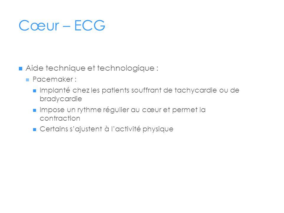 Cœur – ECG Aide technique et technologique : Pacemaker : Implanté chez les patients souffrant de tachycardie ou de bradycardie Impose un rythme régulier au cœur et permet la contraction Certains sajustent à lactivité physique