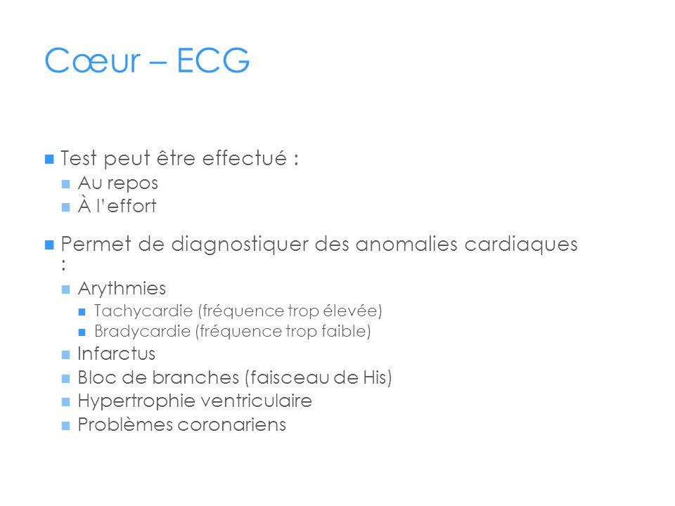 Cœur – ECG Test peut être effectué : Au repos À leffort Permet de diagnostiquer des anomalies cardiaques : Arythmies Tachycardie (fréquence trop élevée) Bradycardie (fréquence trop faible) Infarctus Bloc de branches (faisceau de His) Hypertrophie ventriculaire Problèmes coronariens