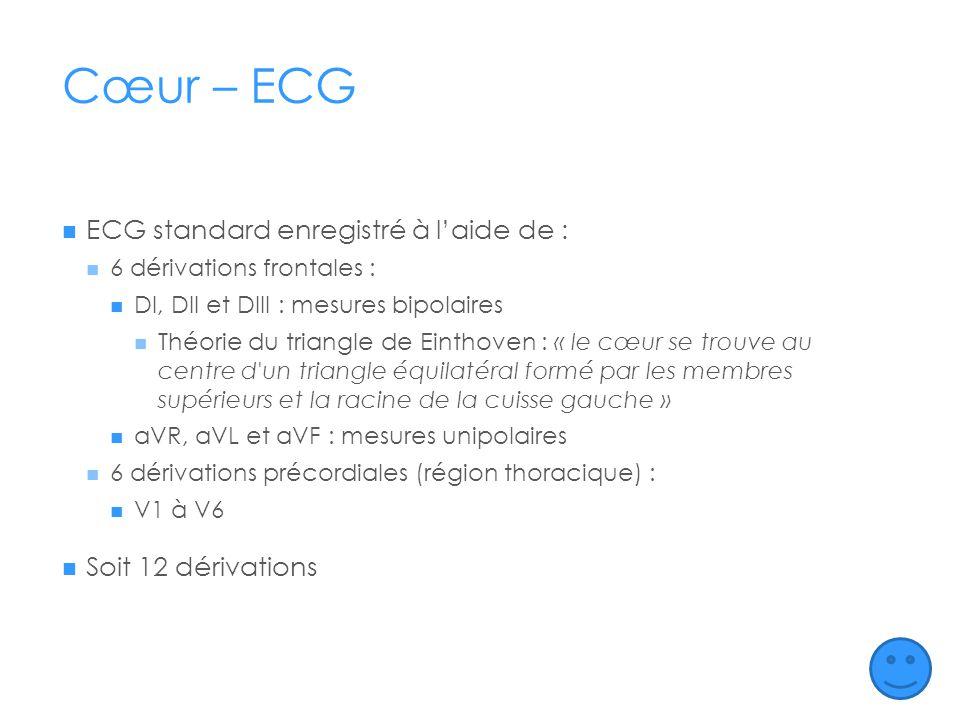 Cœur – ECG ECG standard enregistré à laide de : 6 dérivations frontales : DI, DII et DIII : mesures bipolaires Théorie du triangle de Einthoven : « le cœur se trouve au centre d un triangle équilatéral formé par les membres supérieurs et la racine de la cuisse gauche » aVR, aVL et aVF : mesures unipolaires 6 dérivations précordiales (région thoracique) : V1 à V6 Soit 12 dérivations