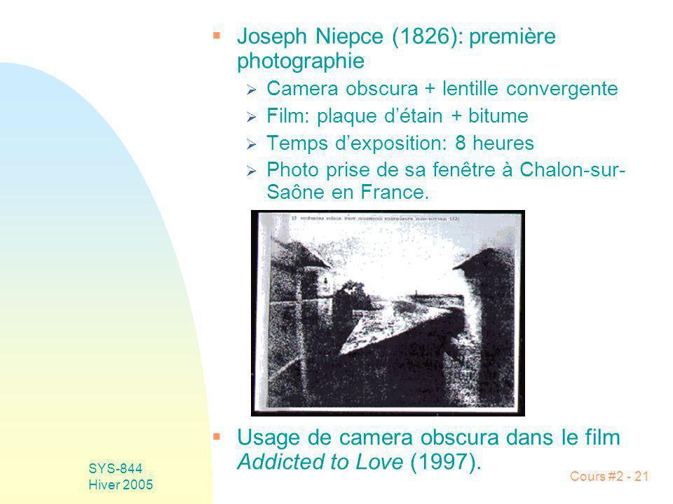 SYS-844 Hiver 2005 Cours #2 - 21 Joseph Niepce (1826): première photographie Camera obscura + lentille convergente Film: plaque détain + bitume Temps