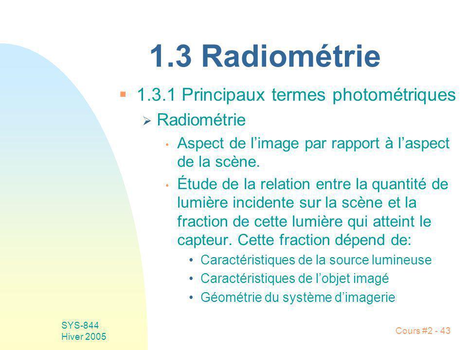 SYS-844 Hiver 2005 Cours #2 - 43 1.3 Radiométrie 1.3.1 Principaux termes photométriques Radiométrie Aspect de limage par rapport à laspect de la scène