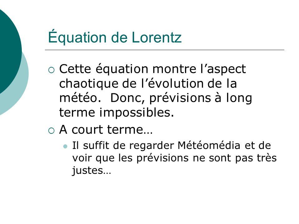 Équation de Lorentz Cette équation montre laspect chaotique de lévolution de la météo. Donc, prévisions à long terme impossibles. A court terme… Il su