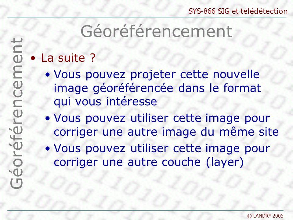 SYS-866 SIG et télédétection © LANDRY 2005 Géoréférencement La suite .