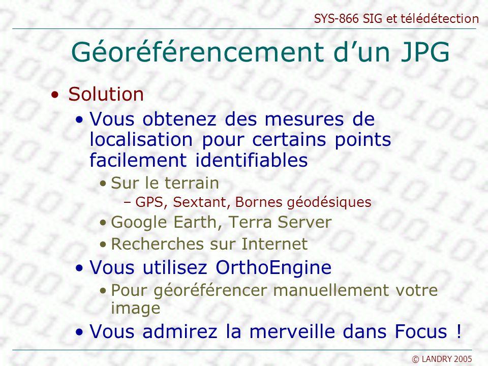 SYS-866 SIG et télédétection © LANDRY 2005 Géoréférencement dun JPG Solution Vous obtenez des mesures de localisation pour certains points facilement identifiables Sur le terrain –GPS, Sextant, Bornes géodésiques Google Earth, Terra Server Recherches sur Internet Vous utilisez OrthoEngine Pour géoréférencer manuellement votre image Vous admirez la merveille dans Focus !