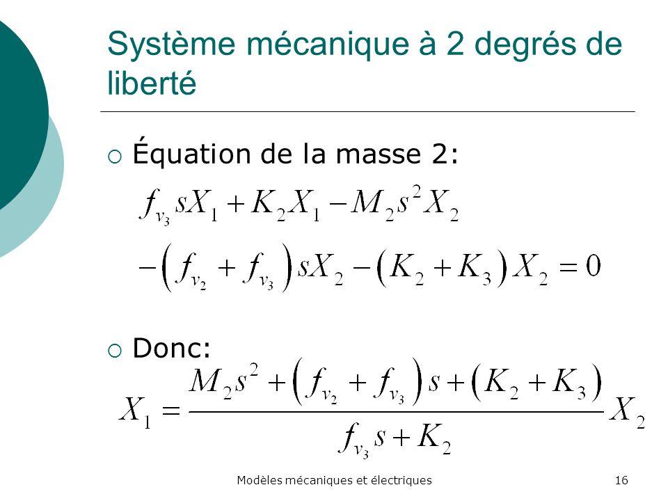 Système mécanique à 2 degrés de liberté Équation de la masse 2: Donc: 16Modèles mécaniques et électriques