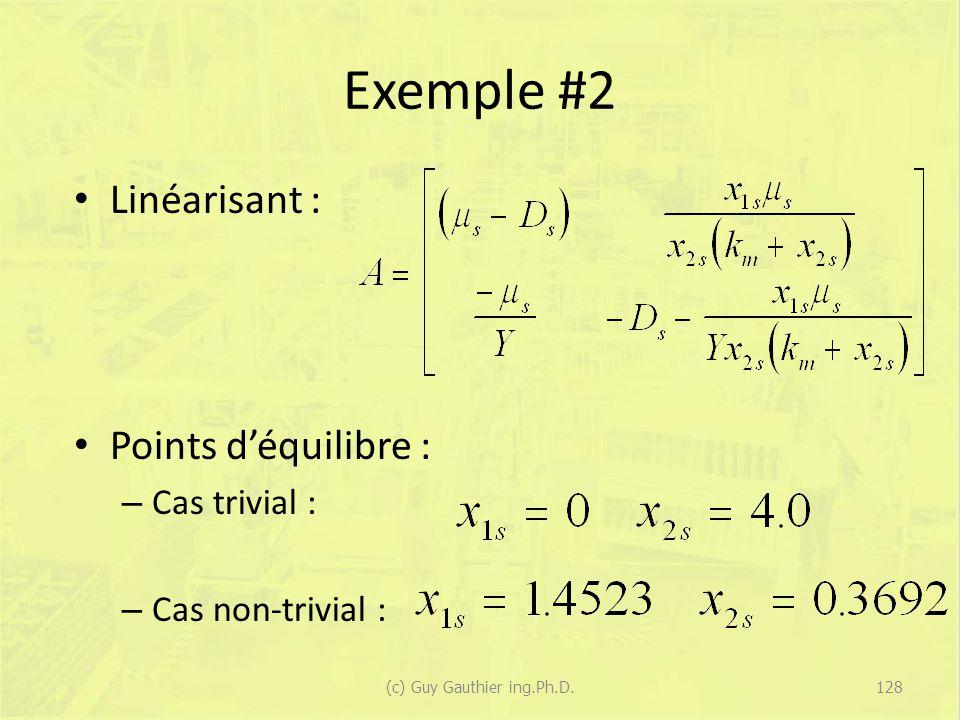Exemple #2 Linéarisant : Points déquilibre : – Cas trivial : – Cas non-trivial : 128(c) Guy Gauthier ing.Ph.D.