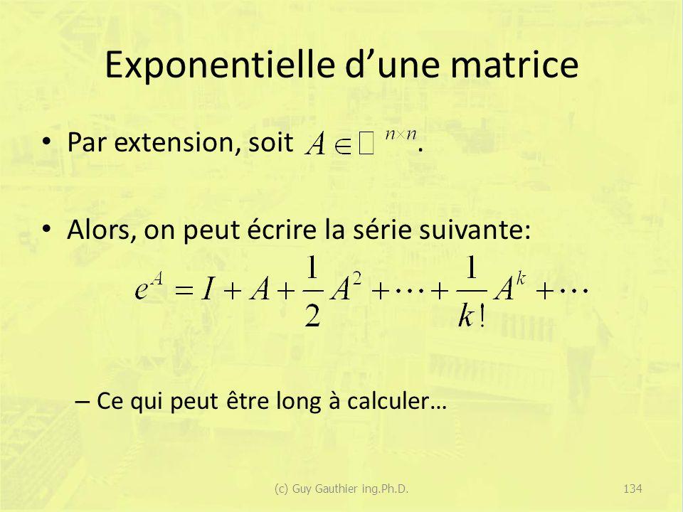 Exponentielle dune matrice Par extension, soit. Alors, on peut écrire la série suivante: – Ce qui peut être long à calculer… 134(c) Guy Gauthier ing.P