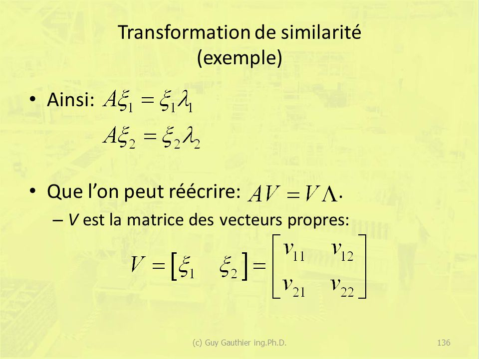 Transformation de similarité (exemple) Ainsi: Que lon peut réécrire:. – V est la matrice des vecteurs propres: 136(c) Guy Gauthier ing.Ph.D.
