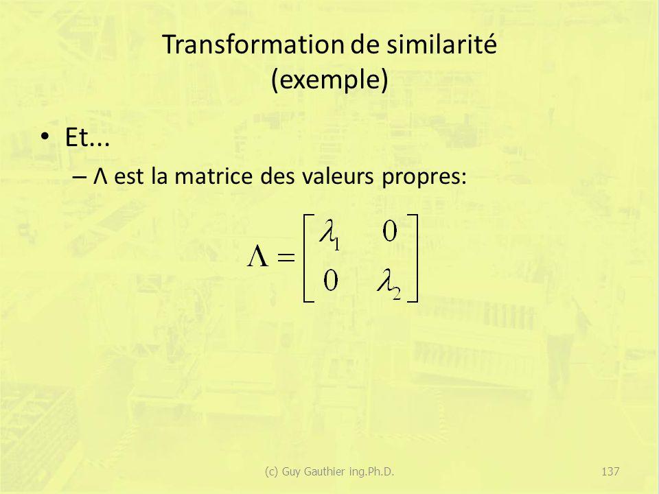 Transformation de similarité (exemple) Et... – Λ est la matrice des valeurs propres: 137(c) Guy Gauthier ing.Ph.D.