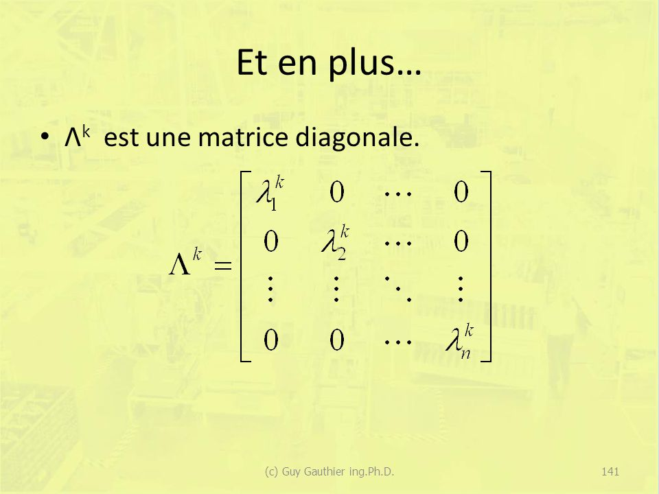 Et en plus… Λ k est une matrice diagonale. 141(c) Guy Gauthier ing.Ph.D.