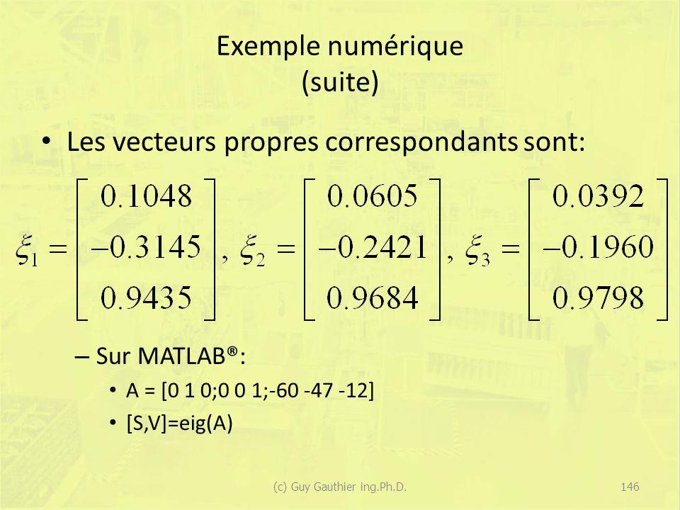 Exemple numérique (suite) Les vecteurs propres correspondants sont: – Sur MATLAB®: A = [0 1 0;0 0 1;-60 -47 -12] [S,V]=eig(A) 146(c) Guy Gauthier ing.
