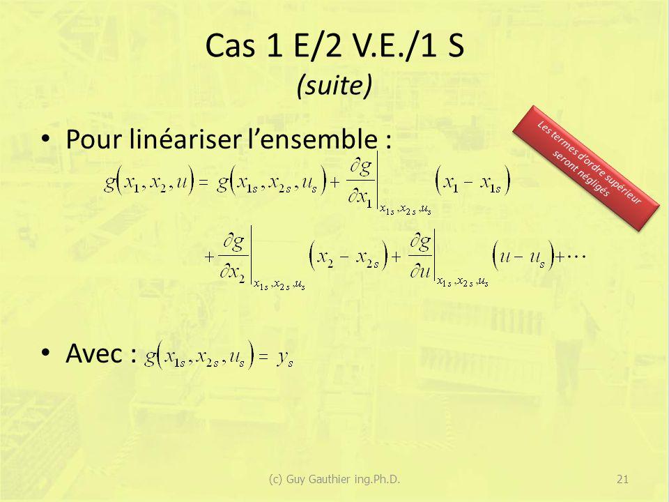 Cas 1 E/2 V.E./1 S (suite) Pour linéariser lensemble : Avec : 21(c) Guy Gauthier ing.Ph.D. Les termes dordre supérieur seront négligés