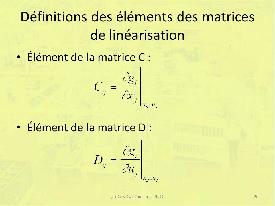 Définitions des éléments des matrices de linéarisation Élément de la matrice C : Élément de la matrice D : 26(c) Guy Gauthier ing.Ph.D.