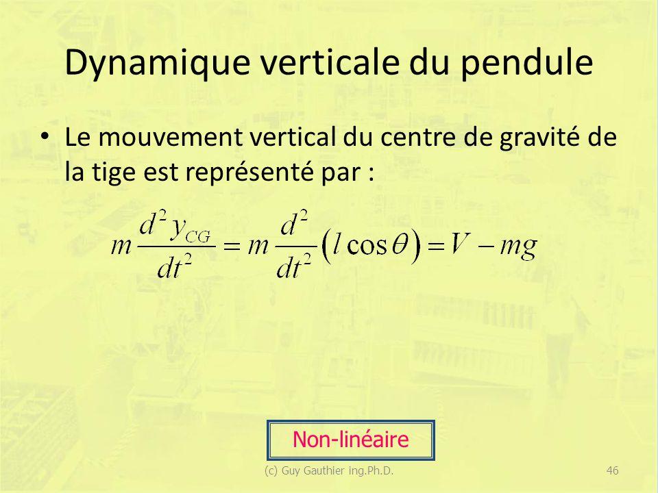 Dynamique verticale du pendule Le mouvement vertical du centre de gravité de la tige est représenté par : Non-linéaire 46(c) Guy Gauthier ing.Ph.D.