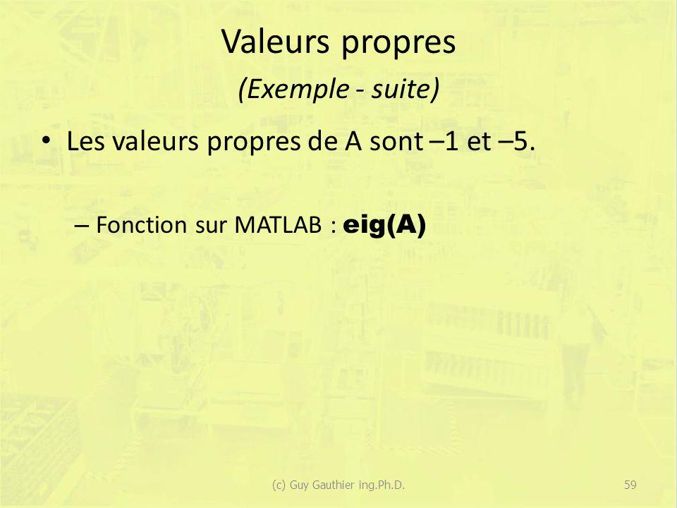 Valeurs propres (Exemple - suite) Les valeurs propres de A sont –1 et –5. – Fonction sur MATLAB : eig(A) 59(c) Guy Gauthier ing.Ph.D.