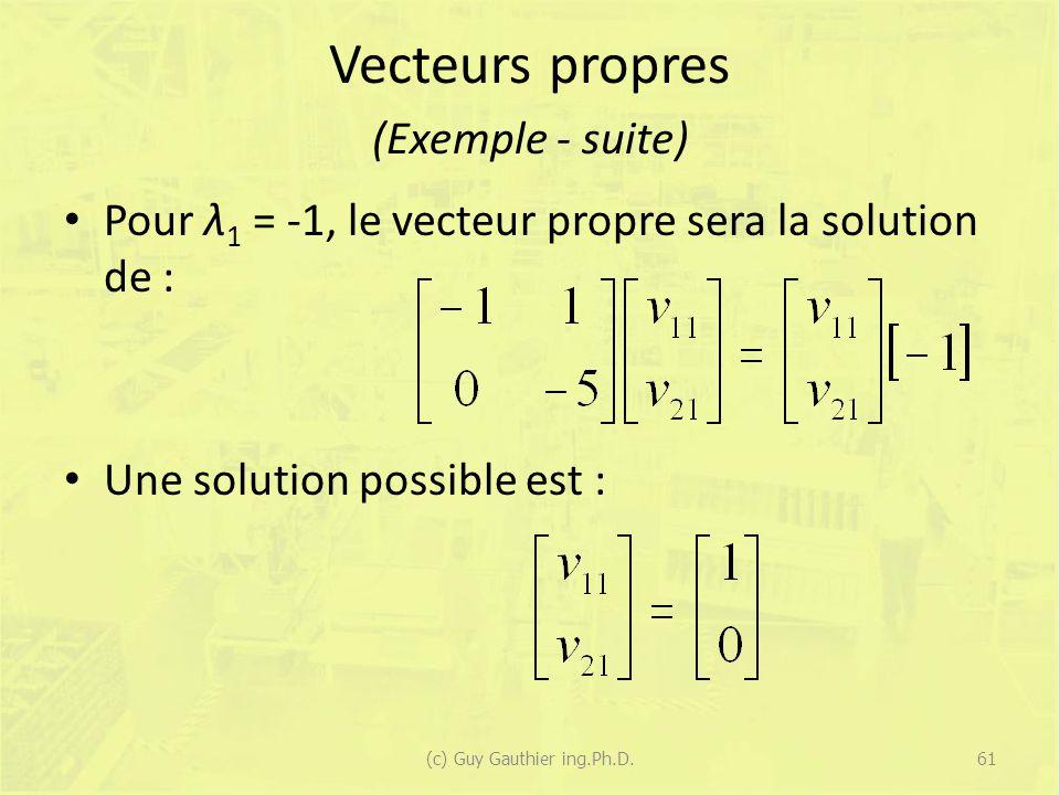 Vecteurs propres (Exemple - suite) Pour λ 1 = -1, le vecteur propre sera la solution de : Une solution possible est : 61(c) Guy Gauthier ing.Ph.D.