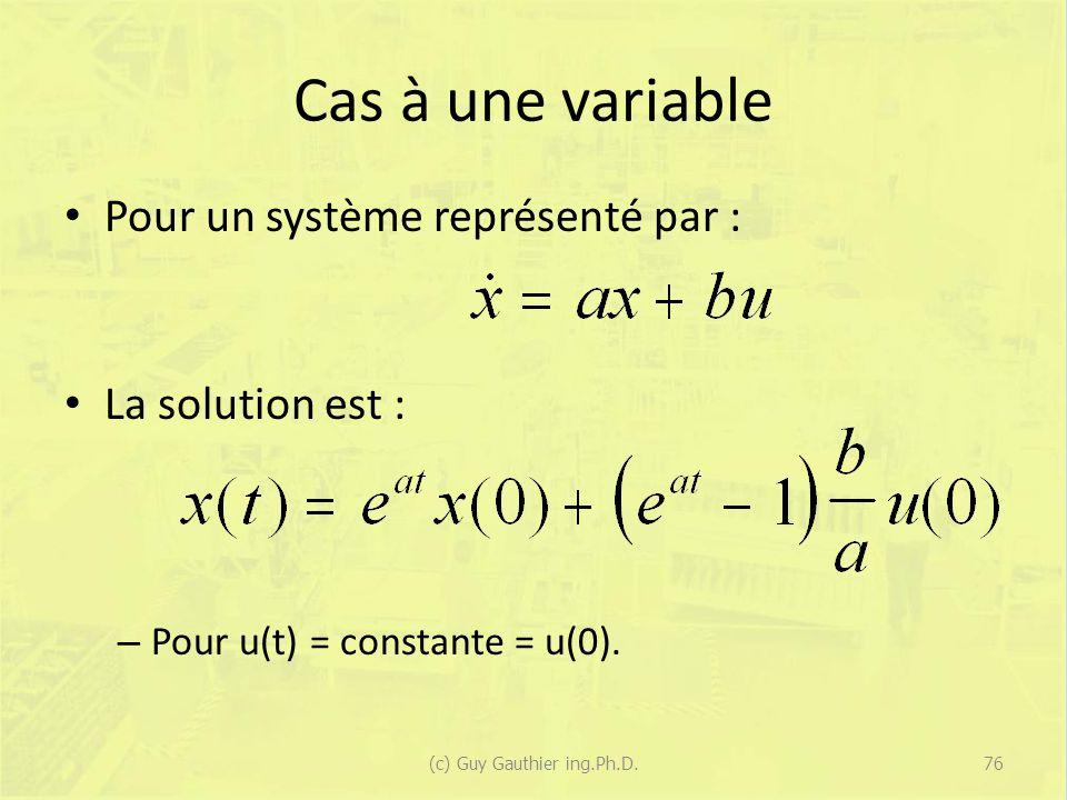 Cas à une variable Pour un système représenté par : La solution est : – Pour u(t) = constante = u(0). 76(c) Guy Gauthier ing.Ph.D.