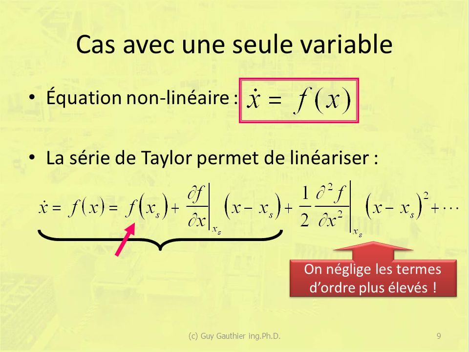 Cas avec une seule variable (suite) Le point dopération autour duquel on linéarise le système est le point atteint en régime permanent, donc : En conséquence : 10(c) Guy Gauthier ing.Ph.D.