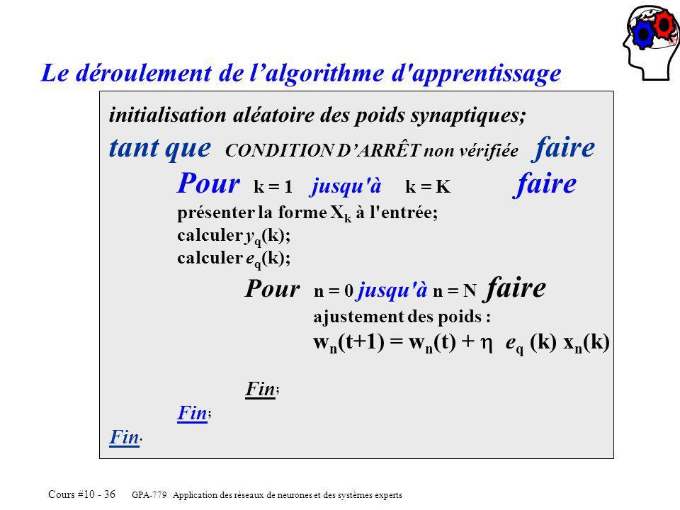 GPA-779 Application des réseaux de neurones et des systèmes experts Cours #10 - 36 initialisation aléatoire des poids synaptiques; tant que CONDITION DARRÊT non vérifiée faire Pour k = 1 jusqu à k = K faire présenter la forme X k à l entrée; calculer y q (k); calculer e q (k); Pour n = 0 jusqu à n = N faire ajustement des poids : w n (t+1) = w n (t) + e q (k) x n (k) Fin ; Fin.