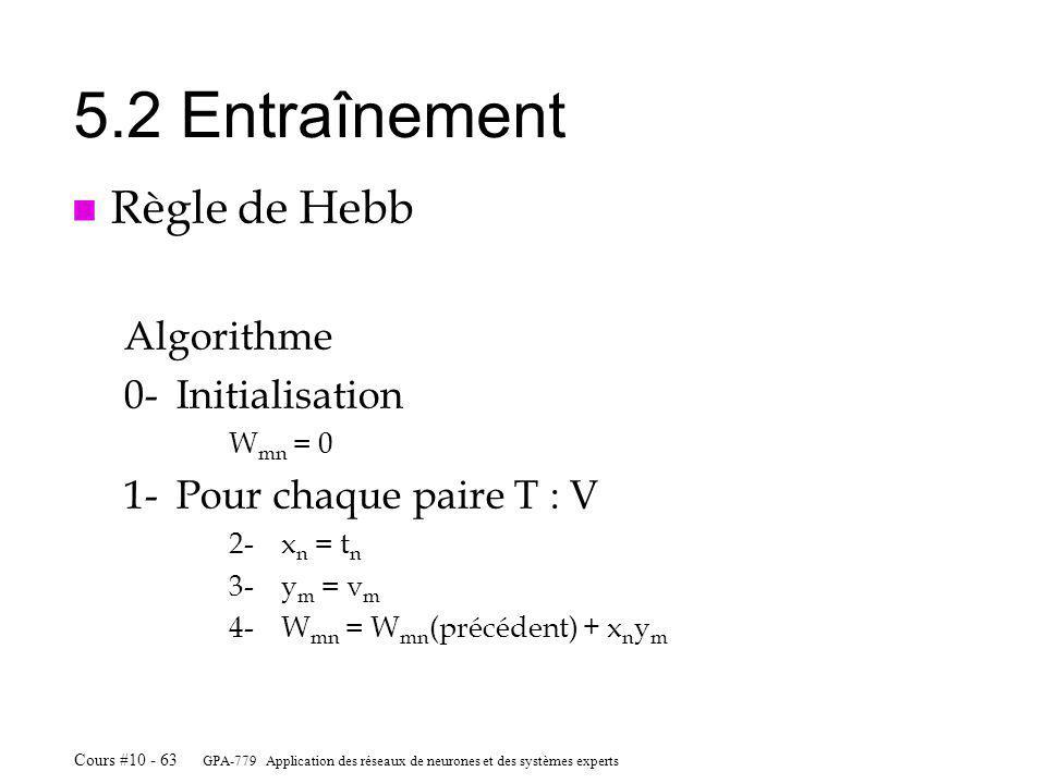 GPA-779 Application des réseaux de neurones et des systèmes experts Cours #10 - 63 5.2 Entraînement n Règle de Hebb Algorithme 0-Initialisation W mn = 0 1-Pour chaque paire T : V 2-x n = t n 3-y m = v m 4-W mn = W mn (précédent) + x n y m