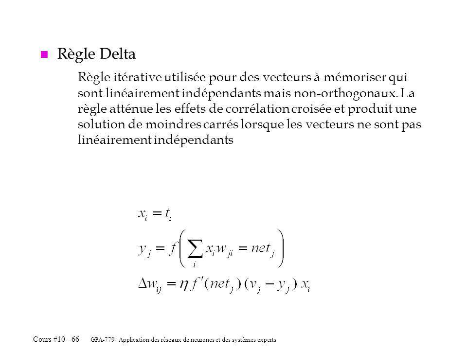 GPA-779 Application des réseaux de neurones et des systèmes experts Cours #10 - 66 n Règle Delta Règle itérative utilisée pour des vecteurs à mémoriser qui sont linéairement indépendants mais non-orthogonaux.