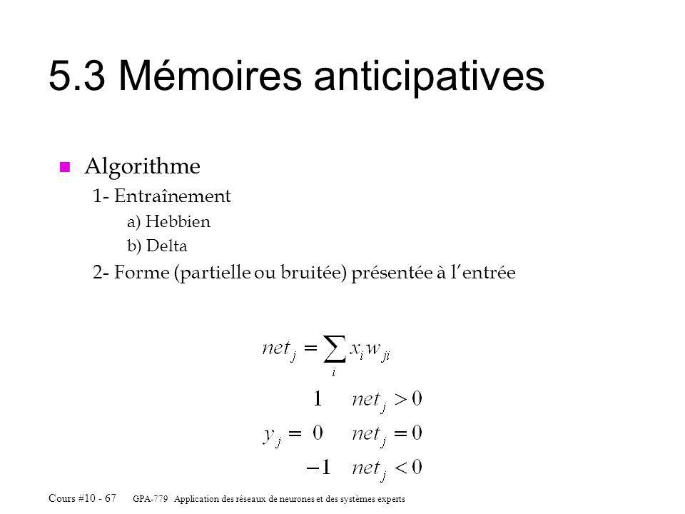 GPA-779 Application des réseaux de neurones et des systèmes experts Cours #10 - 67 5.3 Mémoires anticipatives n Algorithme 1-Entraînement a) Hebbien b) Delta 2-Forme (partielle ou bruitée) présentée à lentrée