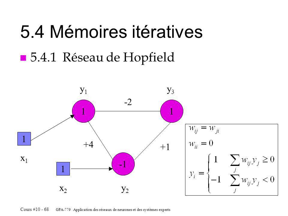 GPA-779 Application des réseaux de neurones et des systèmes experts Cours #10 - 68 5.4 Mémoires itératives n 5.4.1 Réseau de Hopfield 11 y1y1 y3y3 x2x2 1 x1x1 1 y2y2 -2 +1 +4