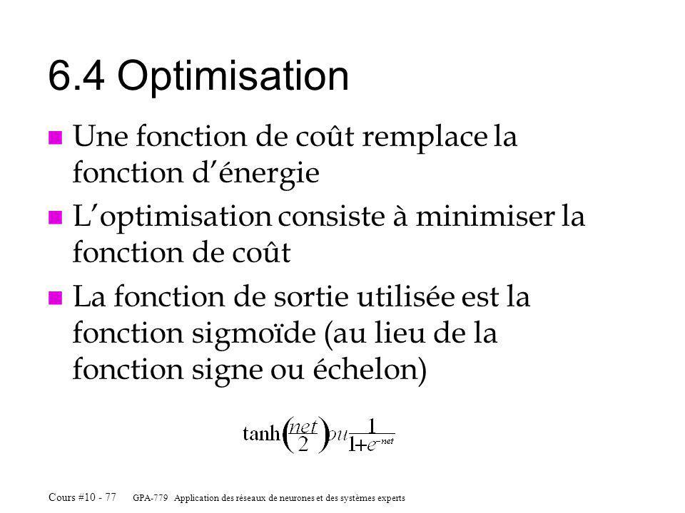 GPA-779 Application des réseaux de neurones et des systèmes experts Cours #10 - 77 6.4Optimisation n Une fonction de coût remplace la fonction dénergie n Loptimisation consiste à minimiser la fonction de coût n La fonction de sortie utilisée est la fonction sigmoïde (au lieu de la fonction signe ou échelon)