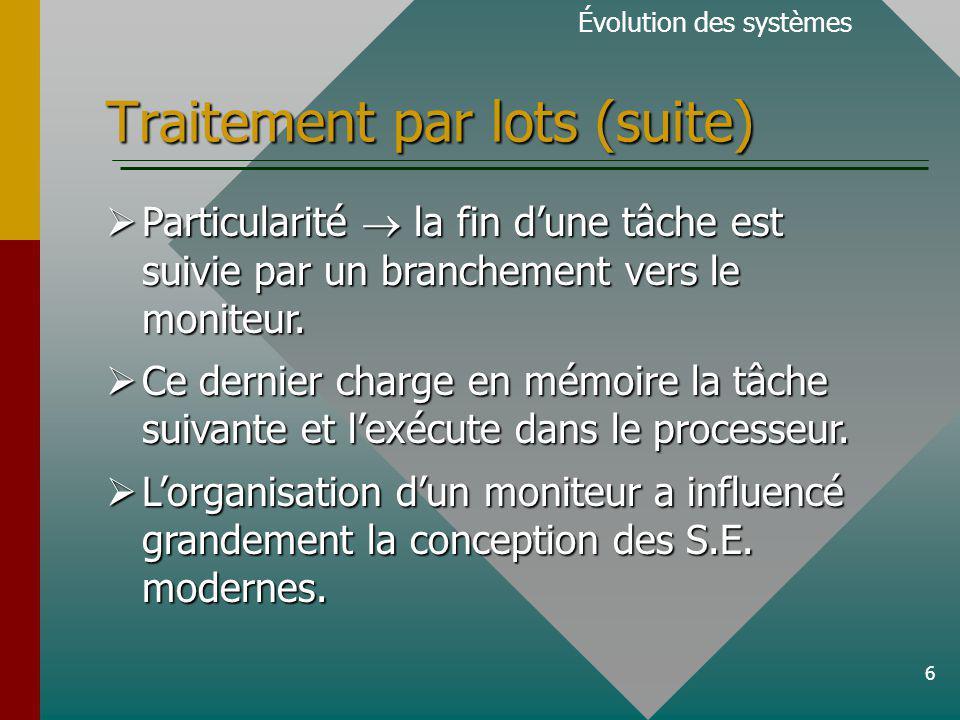 6 Traitement par lots (suite) Évolution des systèmes Particularité la fin dune tâche est suivie par un branchement vers le moniteur.
