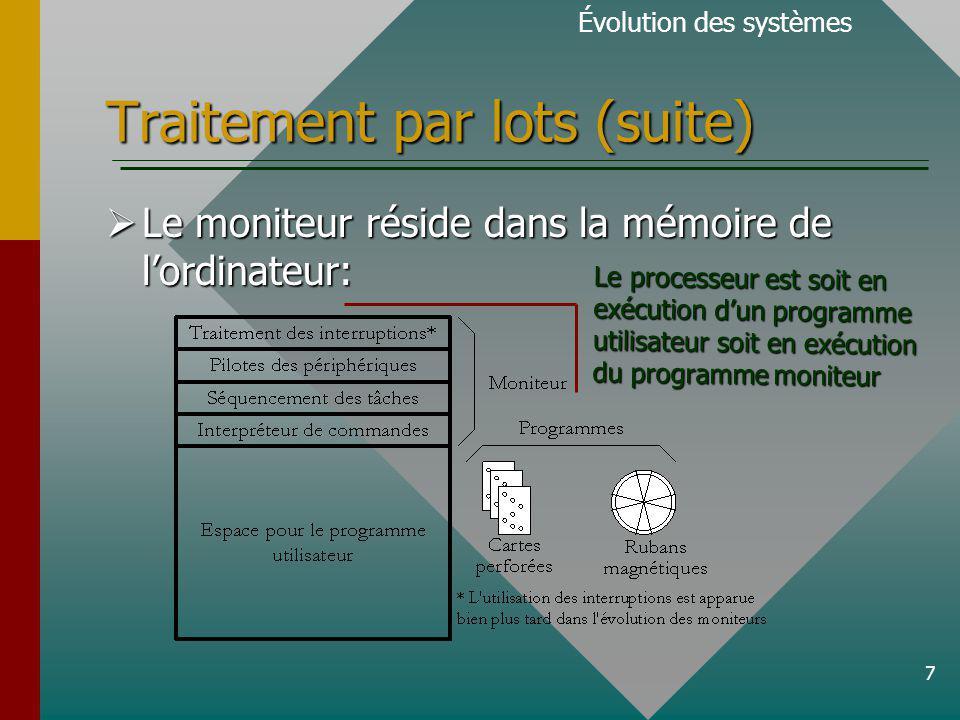 7 Traitement par lots (suite) Évolution des systèmes Le moniteur réside dans la mémoire de lordinateur: Le moniteur réside dans la mémoire de lordinateur: Le processeur est soit en exécution dun programme utilisateur soit en exécution du programme moniteur