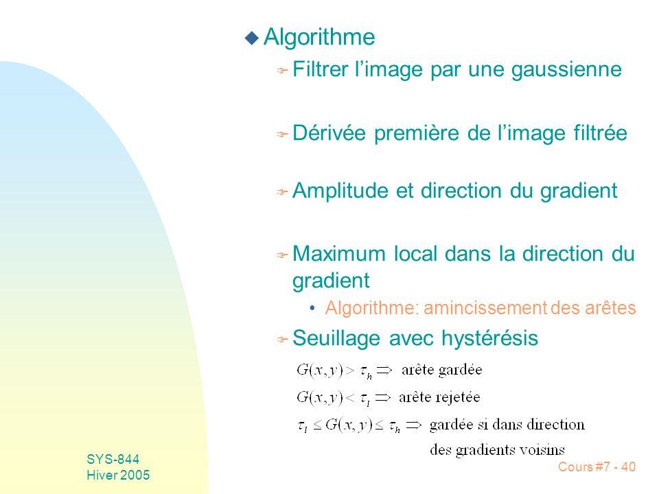 Cours #7 - 40 SYS-844 Hiver 2005 u Algorithme F Filtrer limage par une gaussienne F Dérivée première de limage filtrée F Amplitude et direction du gradient F Maximum local dans la direction du gradient Algorithme: amincissement des arêtes F Seuillage avec hystérésis