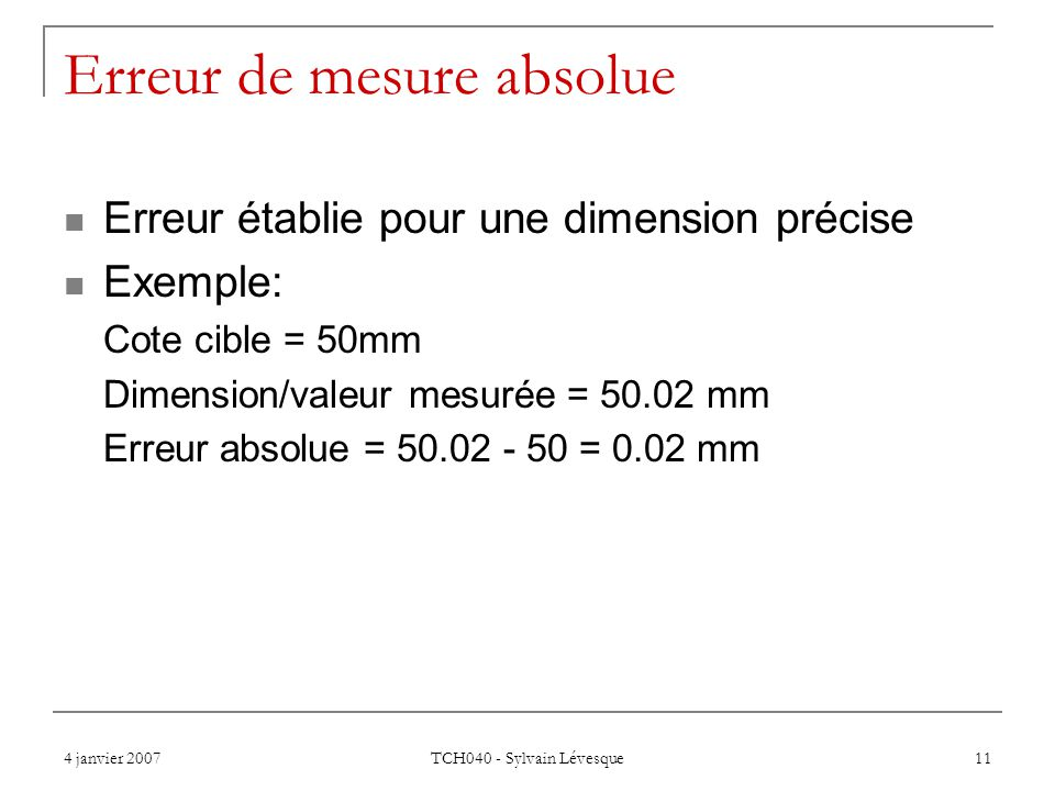 4 janvier 2007 TCH040 - Sylvain Lévesque 11 Erreur de mesure absolue Erreur établie pour une dimension précise Exemple: Cote cible = 50mm Dimension/valeur mesurée = 50.02 mm Erreur absolue = 50.02 - 50 = 0.02 mm