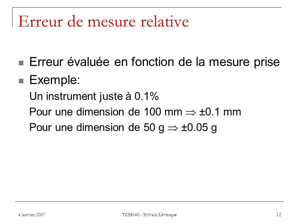 4 janvier 2007 TCH040 - Sylvain Lévesque 12 Erreur de mesure relative Erreur évaluée en fonction de la mesure prise Exemple: Un instrument juste à 0.1