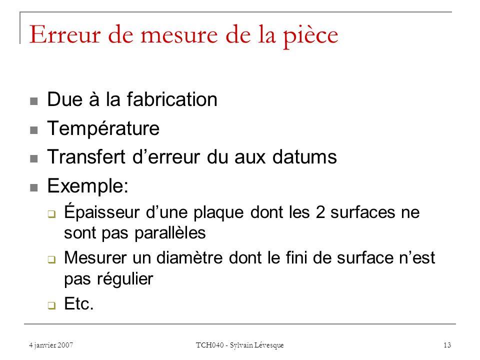 4 janvier 2007 TCH040 - Sylvain Lévesque 13 Erreur de mesure de la pièce Due à la fabrication Température Transfert derreur du aux datums Exemple: Épaisseur dune plaque dont les 2 surfaces ne sont pas parallèles Mesurer un diamètre dont le fini de surface nest pas régulier Etc.