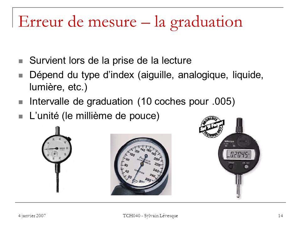 4 janvier 2007 TCH040 - Sylvain Lévesque 14 Erreur de mesure – la graduation Survient lors de la prise de la lecture Dépend du type dindex (aiguille,