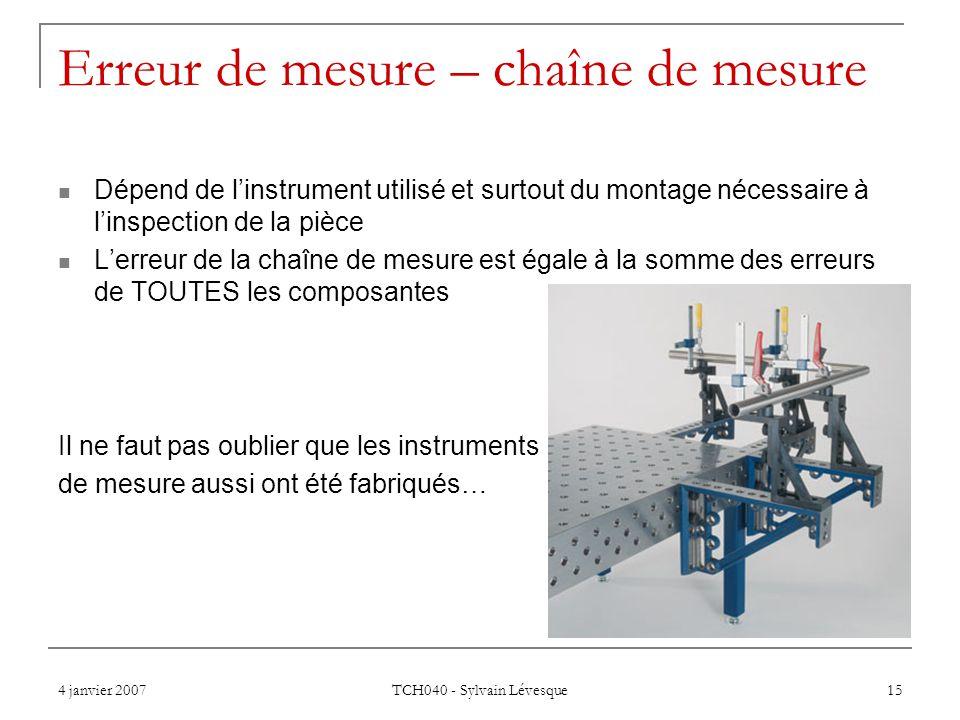 4 janvier 2007 TCH040 - Sylvain Lévesque 15 Erreur de mesure – chaîne de mesure Dépend de linstrument utilisé et surtout du montage nécessaire à linsp