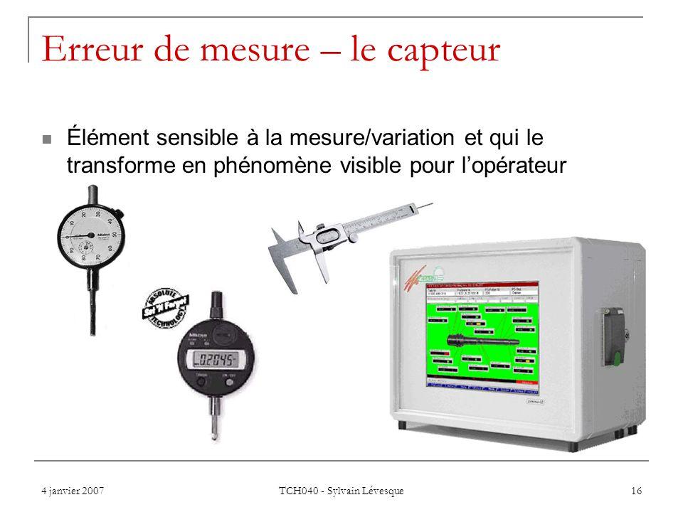 4 janvier 2007 TCH040 - Sylvain Lévesque 16 Erreur de mesure – le capteur Élément sensible à la mesure/variation et qui le transforme en phénomène visible pour lopérateur